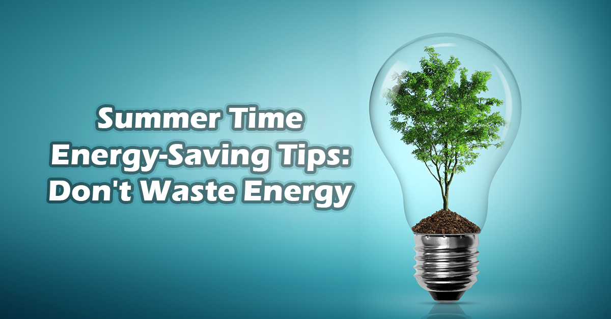 Summer Time Energy Saving Tips Don T Waste Energy